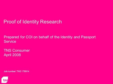 Proof of Identity Research Prepared for COI on behalf of the Identity and Passport Service TNS Consumer April 2008 Job number: TNS 179914.