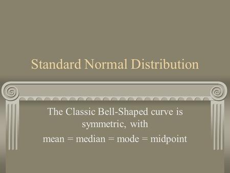 Standard Normal Distribution The Classic Bell-Shaped curve is symmetric, with mean = median = mode = midpoint.