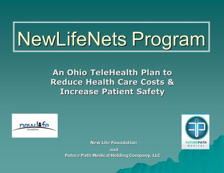 NewLifeNets Program An Ohio TeleHealth Plan to Reduce Health Care Costs & Increase Patient Safety New Life Foundation New Life Foundation and and Future.