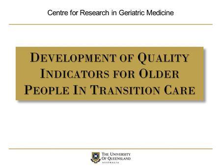 Centre for Research in Geriatric Medicine D EVELOPMENT OF Q UALITY I NDICATORS FOR O LDER P EOPLE I N T RANSITION C ARE.