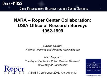 NARA – Roper Center Collaboration: USIA Office of Research Surveys 1952-1999 Michael Carlson National Archives and Records Administration Marc Maynard.