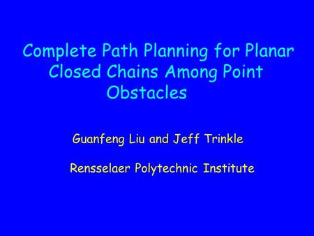 Complete Path Planning for Planar Closed Chains Among Point Obstacles Guanfeng Liu and Jeff Trinkle Rensselaer Polytechnic Institute.