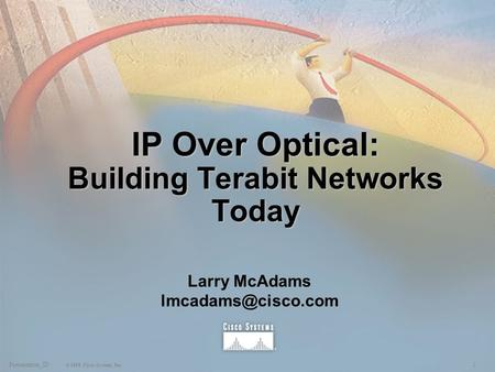 1Presentation_ID © 1999, Cisco Systems, Inc. IP Over Optical: Building Terabit Networks Today Larry McAdams