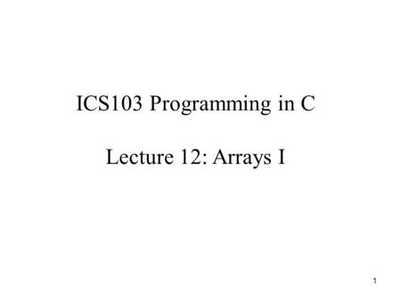 1 ICS103 Programming in C Lecture 12: Arrays I. 2 Outline Motivation for One-dimensional Arrays What is a One-dimensional Array? Declaring One-dimensional.