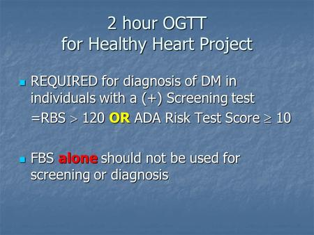 2 hour OGTT for Healthy Heart Project REQUIRED for diagnosis of DM in individuals with a (+) Screening test REQUIRED for diagnosis of DM in individuals.