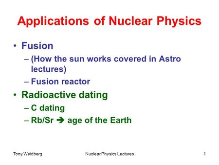 Tony WeidbergNuclear Physics Lectures1 Applications of Nuclear Physics Fusion –(How the sun works covered in Astro lectures) –Fusion reactor Radioactive.