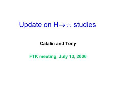 Update on H  studies Catalin and Tony FTK meeting, July 13, 2006.