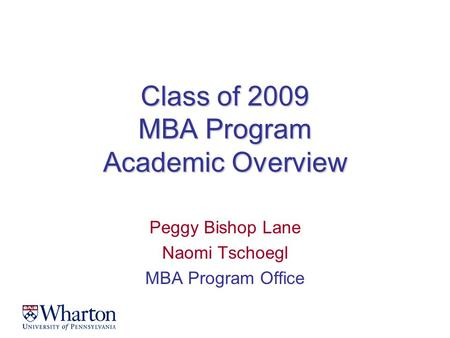 Class of 2009 MBA Program Academic Overview Peggy Bishop Lane Naomi Tschoegl MBA Program Office.