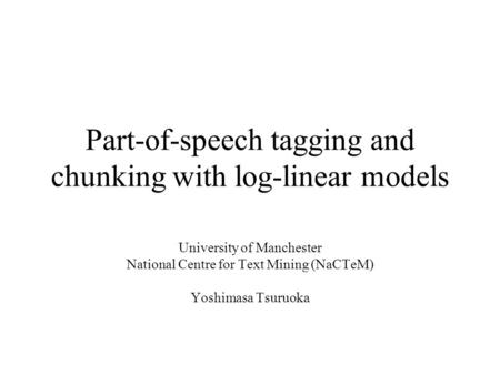 Part-of-speech tagging and chunking with log-linear models University of Manchester National Centre for Text Mining (NaCTeM) Yoshimasa Tsuruoka.
