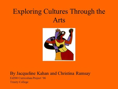 Exploring Cultures Through the Arts By Jacqueline Kahan and Christina Ramsay Ed200 Curriculum Project '06 Trinity College.