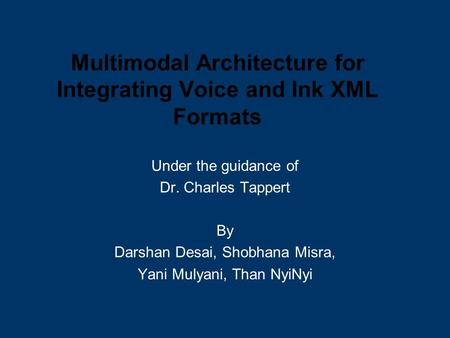 Multimodal Architecture for Integrating Voice and Ink XML Formats Under the guidance of Dr. Charles Tappert By Darshan Desai, Shobhana Misra, Yani Mulyani,