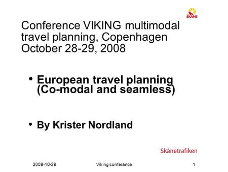 2008-10-29Viking conferance1 Conference VIKING multimodal travel planning, Copenhagen October 28-29, 2008 European travel planning (Co-modal and seamless)