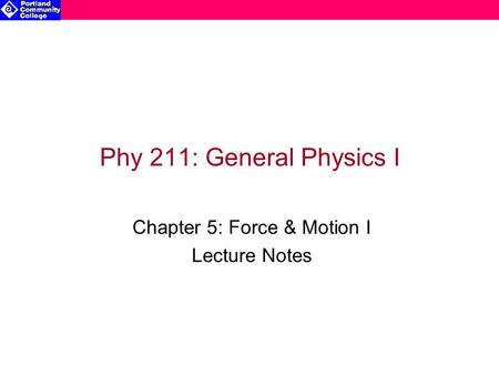 Phy 211: General Physics I Chapter 5: Force & Motion I Lecture Notes.