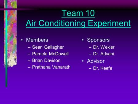 Team 10 Air Conditioning Experiment Members –Sean Gallagher –Pamela McDowell –Brian Davison –Prathana Vanarath Sponsors –Dr. Wexler –Dr. Advani Advisor.