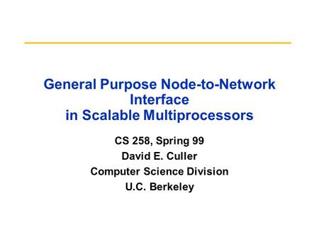 General Purpose Node-to-Network Interface in Scalable Multiprocessors CS 258, Spring 99 David E. Culler Computer Science Division U.C. Berkeley.