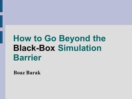 How to Go Beyond the Black-Box Simulation Barrier Boaz Barak.
