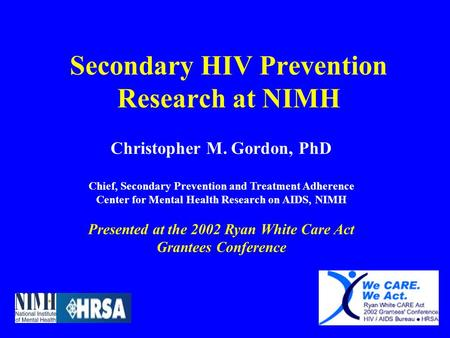 Secondary HIV Prevention Research at NIMH Christopher M. Gordon, PhD Chief, Secondary Prevention and Treatment Adherence Center for Mental Health Research.