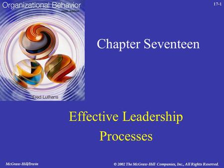 McGraw-Hill/Irwin © 2002 The McGraw-Hill Companies, Inc., All Rights Reserved. 17-1 Chapter Seventeen Effective Leadership Processes.