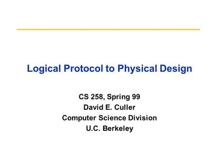 Logical Protocol to Physical Design CS 258, Spring 99 David E. Culler Computer Science Division U.C. Berkeley.
