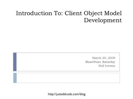 Introduction To: Client Object Model Development March 20, 2009 SharePoint Saturday Neil Iversen