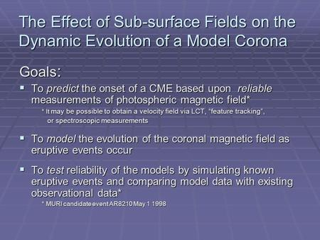 The Effect of Sub-surface Fields on the Dynamic Evolution of a Model Corona Goals :  To predict the onset of a CME based upon reliable measurements of.