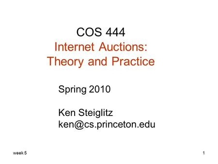 Week 51 COS 444 Internet Auctions: Theory and Practice Spring 2010 Ken Steiglitz