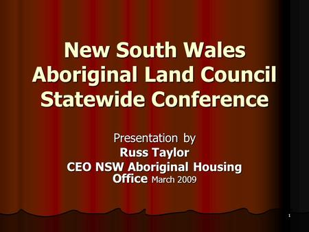 1 New South Wales Aboriginal Land Council Statewide Conference Presentation by Russ Taylor CEO NSW Aboriginal Housing Office March 2009.