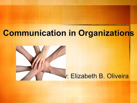 Communication in Organizations By: Elizabeth B. Oliveira.
