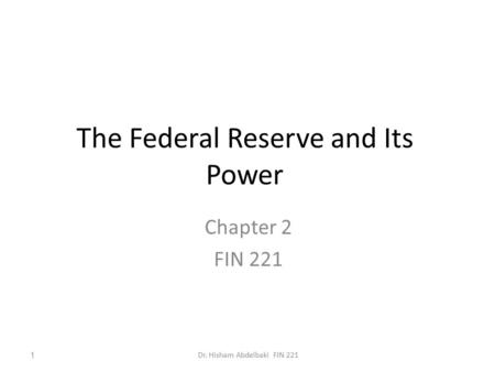 The Federal Reserve and Its Power Chapter 2 FIN 221 1Dr. Hisham Abdelbaki FIN 221.