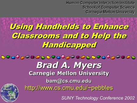 Using Handhelds to Enhance Classrooms and to Help the Handicapped Human Computer Interaction Institute School of Computer Science Carnegie Mellon University.