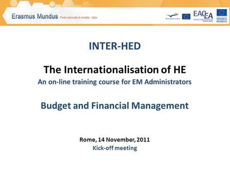 INTER-HED The Internationalisation of HE An on-line training course for EM Administrators Budget and Financial Management Rome, 14 November, 2011 Kick-off.