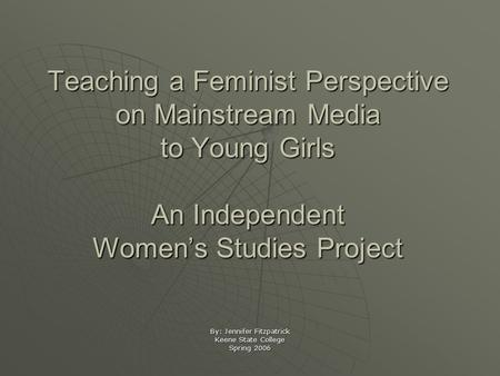 Teaching a Feminist Perspective on Mainstream Media to Young Girls An Independent Women's Studies Project By: Jennifer Fitzpatrick Keene State College.