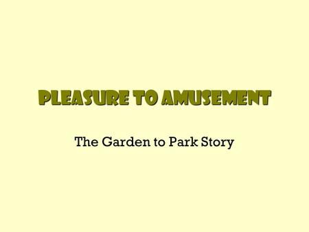 Pleasure to amusement The <strong>Garden</strong> to Park Story. The Pleasure <strong>Garden</strong> Began in France (1600s) England's Vauxhall <strong>Gardens</strong> (London) became most popular pleasure.