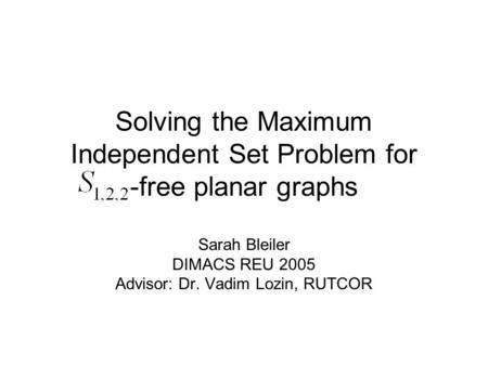 Solving the Maximum Independent Set Problem for -free planar graphs Sarah Bleiler DIMACS REU 2005 Advisor: Dr. Vadim Lozin, RUTCOR.