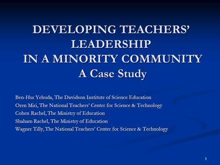 1 DEVELOPING TEACHERS' LEADERSHIP IN A MINORITY COMMUNITY A Case Study Ben-Hur Yehuda, The Davidson Institute of Science Education Oren Miri, The National.