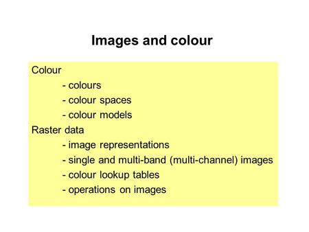 Images and colour Colour - colours - colour spaces - colour models Raster data - image representations - single and multi-band (multi-channel) images -