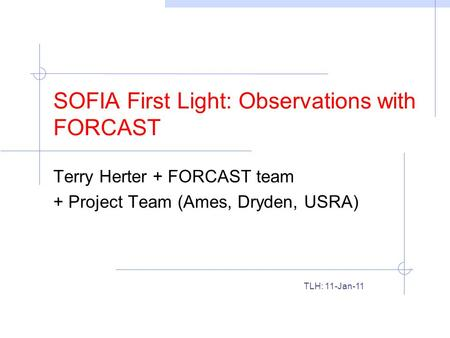 SOFIA First Light: Observations with FORCAST Terry Herter + FORCAST team + Project Team (Ames, Dryden, USRA) TLH: 11-Jan-11.