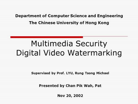 Multimedia Security Digital Video Watermarking Supervised by Prof. LYU, Rung Tsong Michael Presented by Chan Pik Wah, Pat Nov 20, 2002 Department of Computer.