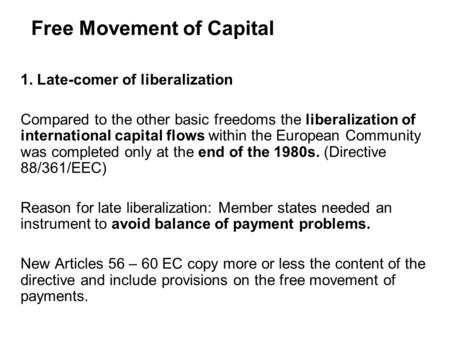 Free Movement of Capital 1. Late-comer of liberalization Compared to the other basic freedoms the liberalization of international capital flows within.