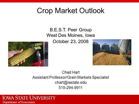 Department of Economics Crop Market Outlook B.E.S.T. Peer Group West Des Moines, Iowa October 23, 2008 Chad Hart Assistant Professor/Grain Markets Specialist.