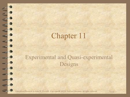 Educational Research by John W. Creswell. Copyright © 2002 by Pearson Education. All rights reserved. Slide 1 Chapter 11 Experimental and Quasi-experimental.