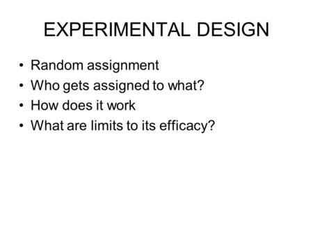 EXPERIMENTAL DESIGN Random assignment Who gets assigned to what? How does it work What are limits to its efficacy?