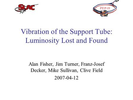 Vibration of the Support Tube: Luminosity Lost and Found Alan Fisher, Jim Turner, Franz-Josef Decker, Mike Sullivan, Clive Field 2007-04-12.