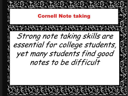 Cornell Note taking Strong note taking skills are essential for college students, yet many students find good notes to be difficult.