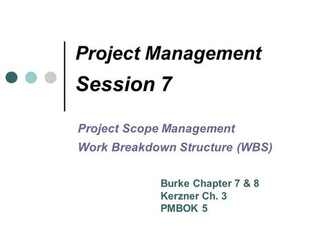 Project Management Session 7 Project Scope Management Work Breakdown Structure (WBS) Burke Chapter 7 & 8 Kerzner Ch. 3 PMBOK 5.