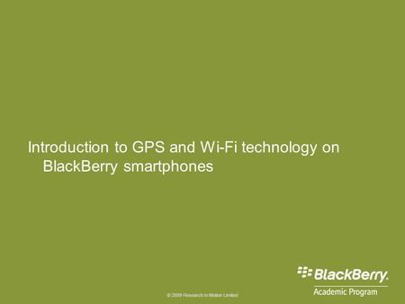 © 2009 Research In Motion Limited Introduction to GPS and Wi-Fi technology on BlackBerry smartphones.