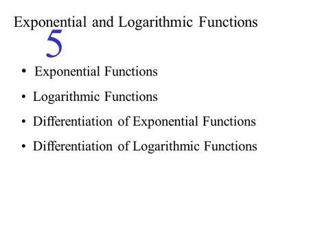 Exponential and Logarithmic Functions 5 Exponential Functions Logarithmic Functions Differentiation of Exponential Functions Differentiation of Logarithmic.