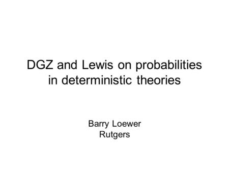 DGZ and Lewis on probabilities in deterministic theories Barry Loewer Rutgers.