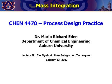 CHEN 4470 – Process Design Practice Dr. Mario Richard Eden Department of Chemical Engineering Auburn University Lecture No. 7 – Algebraic Mass Integration.