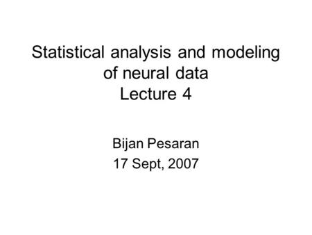 Statistical analysis and modeling of neural data Lecture 4 Bijan Pesaran 17 Sept, 2007.